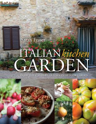 Italian Kitchen Garden : Enjoy the Flavours of Italy from Your Garden by Sarah Fraser