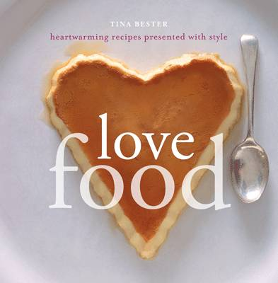 Love Food : Heartwarming Recipes Presented with Style by Tina Bester
