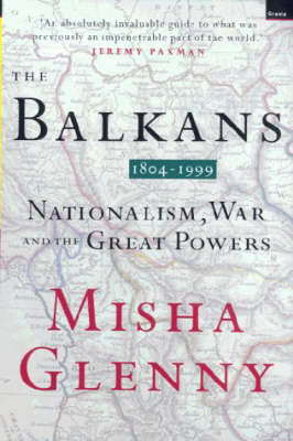 The Balkans 1804-1999 Nationalism, War and the Great Powers by Misha Glenny