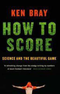 How To Score - Science and the Beautiful Game by Ken Bray