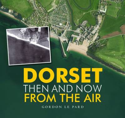 Dorset - Then and Now from the Air by Gordon Le Pard