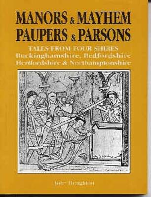 Manors and Mayhem, Paupers and Parsons Tales from Four Shires - Redfordshire, Buckinghamshire, Hertfordshire and Northamptonshire by John Houghton