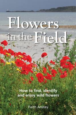 Flowers in the Field How to Find, Identify and Enjoy Wild Flowers by Faith Anstey