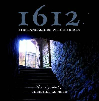 1612: the Lancashire Witch Trials A New Guide by Christine Goodier by Christine Goodier
