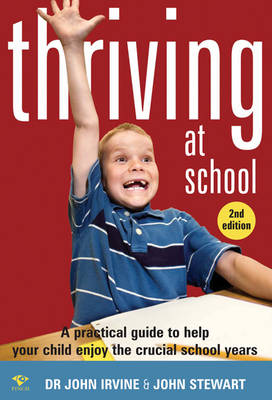 Thriving at School A Practical Guide to Help Your Child Enjoy the Crucial School Years by John Irvine, John Stewart