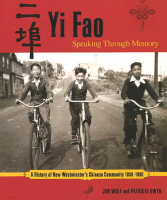 Yi Fao: Speaking Through Memory A History of New Westminister's Chinese Community 1858-1980 by Jim Wolf, Patricia Owen