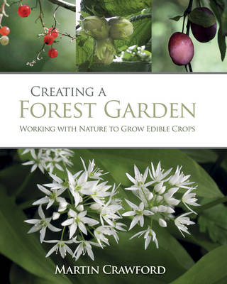 Creating a Forest Garden: Working with Nature to Grow Edible Crops by Martin Crawford