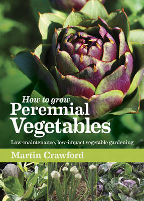 How to Grow Perennial Vegetables Low-maintenance, low-impact vegetable gardening by Martin Crawford