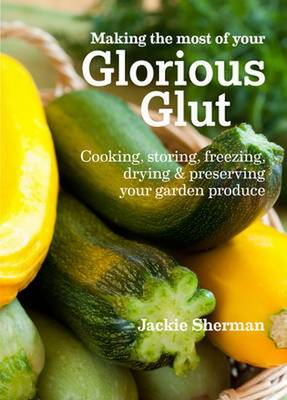 Making the most of your Glorious Glut Cooking, storing, freezing, drying and preserving your garden produce by Jackie Sherman