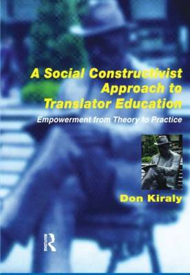 A Social Constructivist Approach to Translator Education Empowerment from Theory to Practice by Donald C. Kiraly