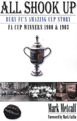 All Shook Up Bury FC's Amazing Cup Story - FA Cup Winners 1900 & 1903 by Mark Metcalf