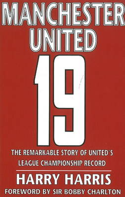 19 The Remarkable Story of United's League Championship Record by Harry Harris, David Beckham, Sir Bobby Charlton