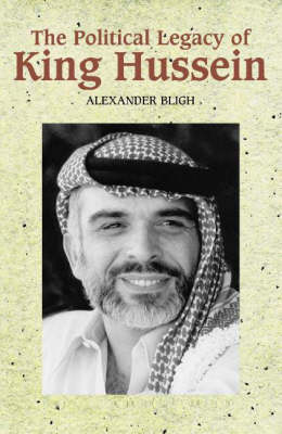 The Political Legacy of King Hussein by Alexander Bligh
