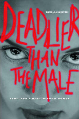 Deadlier Than the Male Scotland's Most Wicked Women by Douglas Skelton