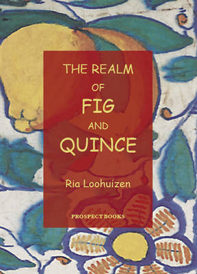 Realm of Fig and Quince An Anthology of Recipes by Ria Loohuizen