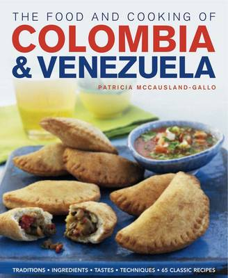 The Food and Cooking of Colombia and Venezuela Traditions, Ingredients, Tastes, Techniques : 65 Classic Recipes by Patricia McCausland-Gallo