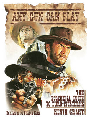 Any Gun Can Play The Essential Guide to Euro-westerns by Kevin Grant