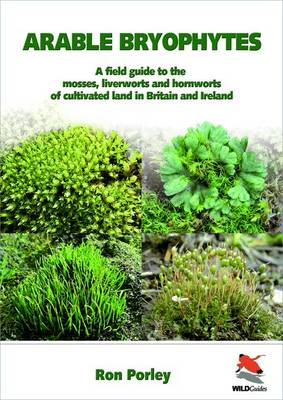 Arable Bryophytes A Field Guide to the Mosses, Liverworts, and Hornworts of Cultivated Land in Britain and Ireland by Ron D. Porley