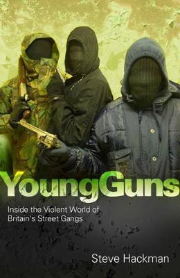 Young Guns Inside the Violent World of Britain's Street Gangs by Steve Hackman