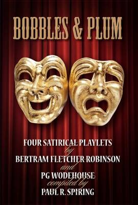 Bobbles and Plum Four Satirical Playlets by Bertram Fletcher Robinson and PG Wodehouse by Paul R. Spiring