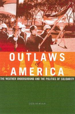 Outlaws Of America The Weather Underground and the Politics of Solidarity by Dan Berger