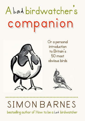 A Bad Birdwatcher's Companion 50 Intimate Portraits of Britain's Best Loved Birds by Simon Barnes