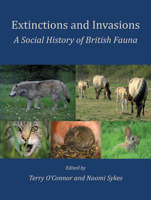 Extinctions and Invasions A Social History of British Fauna by Terry O'Connor