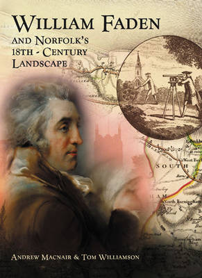 William Faden and Norfolk's Eighteenth Century Landscape A Digital Re-assessment of His Historic Map by Andrew Duncan Macnair, Tom Williamson