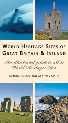 World Heritage Great Britain and Ireland An Illustrated Guide to the 27 World Heritage Sites in the British Isles by Victoria Huxley, Geoffrey Smith