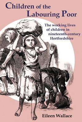 Children of the Labouring Poor The Working Lives of Children in Nineteenth-century Hertfordshire by Eileen Wallace