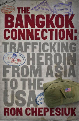 The Bangkok Connection Trafficking Heroin from Asia to the USA by Ron Chepesiuk