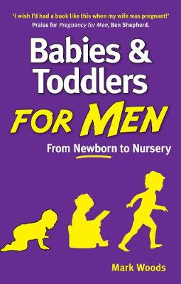 Babies and Toddlers for Men From Newborn to Nursery by Mark Woods