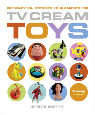 TV Cream Toys Presents You Pestered Your Parents for by Steve Berry