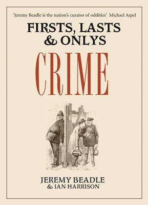 Firsts, Lasts and Onlys: Crime by Ian Harrison, Jeremy Beadle