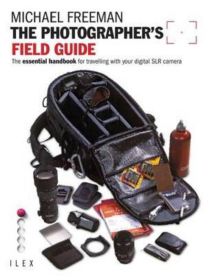 The Photographer's Field Guide The Essential Handbook for Travelling with Your Digital SLR Camera by Michael Freeman