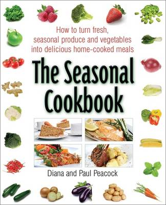 The Seasonal Cookbook How to Turn Fresh, Seasonal Produce and Vegetables into Delicious Home-cooked Meals by Diana Peacock, Paul Peacock