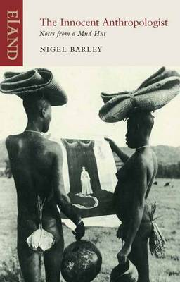 The Innocent Anthropologist Notes from a Mud Hut by Nigel Barley