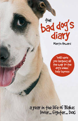 The Bad Dog's Diary A Year in the Life of Blake: Lover... Fighter... Dog by Martin Howard