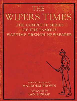 The Wipers Times The Complete Series of the Famous Wartime Trench Newspaper by Ian Hislop, Malcolm Brown