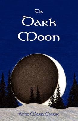 The Dark Moon by Anne Maria Clarke