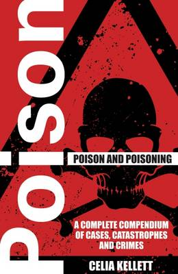 Poison and Poisoning: A Compendium of Cases, Catastrophes and Crimes by Celia Kellett
