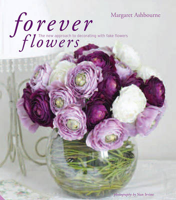 Forever Flowers The New Approach to Decorating with Fake Flowers by Margaret Ashbourne