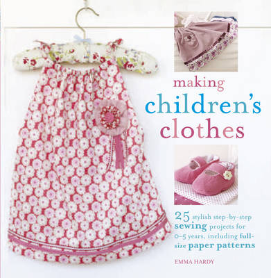 Making Children's Clothes 25 Step-by-Step Sewing Projects for 0-5 Years, Including Full-Size Paper Patterns by Emma Hardy
