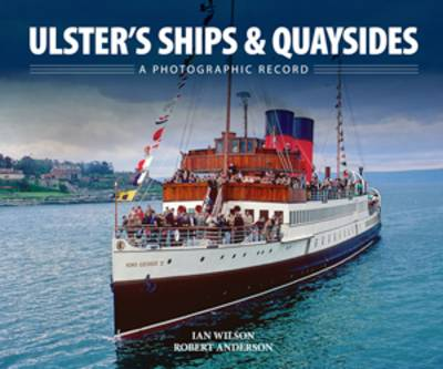 Ulster's Ships & Quaysides A Photographic Record by Ian Wilson, Robert Anderson