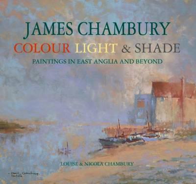 James Chambury - Colour, Light & Shade Paintings in East Anglia and Beyond by Louise Chambury, Nicola Chambury