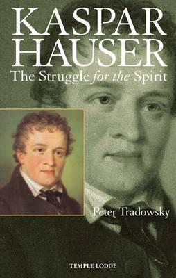 Kaspar Hauser The Struggle for the Spirit by Peter Tradowsky