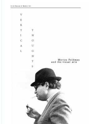 Vertical Thoughts Morton Feldman and the Visual Arts by Irish Museum of Modern Art (IMMA)