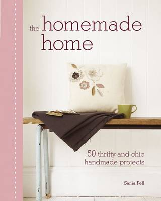 The Homemade Home 50 Handmade Projects to Create the Perfect Home for Next to Nothing by Sania Pell
