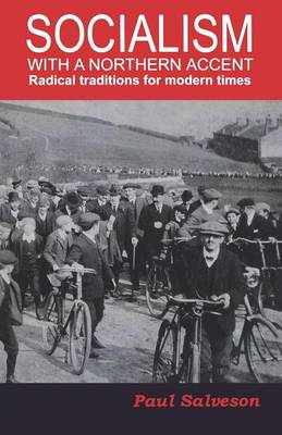 Socialism with a Northern Accent Radical Traditions for Modern Times by Paul Salveson