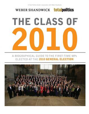 Class of 2010 A Biographical Guide to the First-time MPs Elected at the 2010 General Election by Biteback Media, Iain Dale